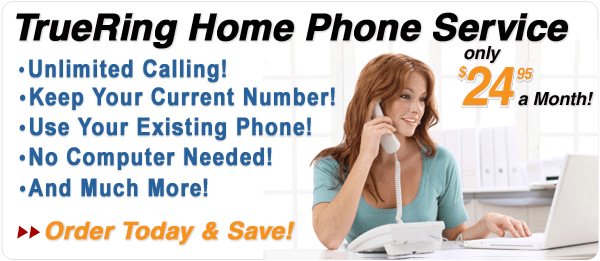 TrueRing Home Phone Service Just $24.95!  Unlimited Calling! Keep Your Current Number! Use Your Existing Phone! No Computer Needed! And Much More! Order Now!